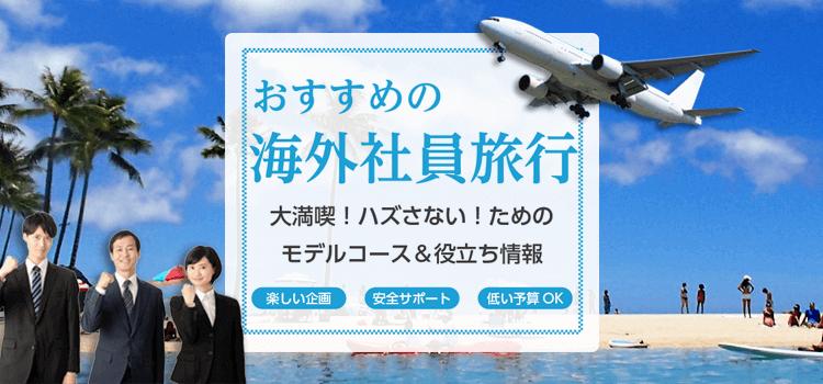 おすすめの海外社員旅行 大満喫!ハズさない!ためのモデルコース&役立ち情報